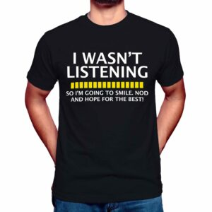 i wasn't listening so i'm going to smile nod and hope for the best t shirt