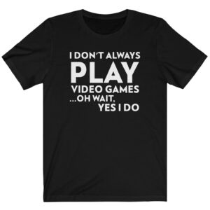 i don't always play video games oh wait yes i do t shirt black