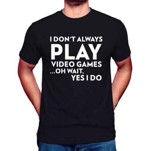 i don't always play video games oh wait yes i do t shirt black Funny Gamer Tee